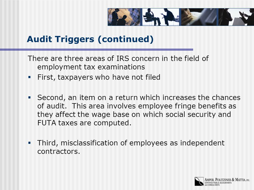 Audit Triggers (continued) There are three areas of IRS concern in the field of employment tax examinations  First, taxpayers who have not filed  Second, an item on a return which increases the chances of audit.