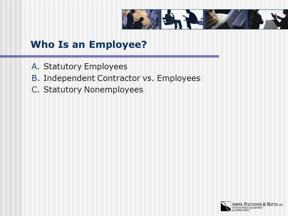 Who Is an Employee. A.Statutory Employees B.Independent Contractor vs.