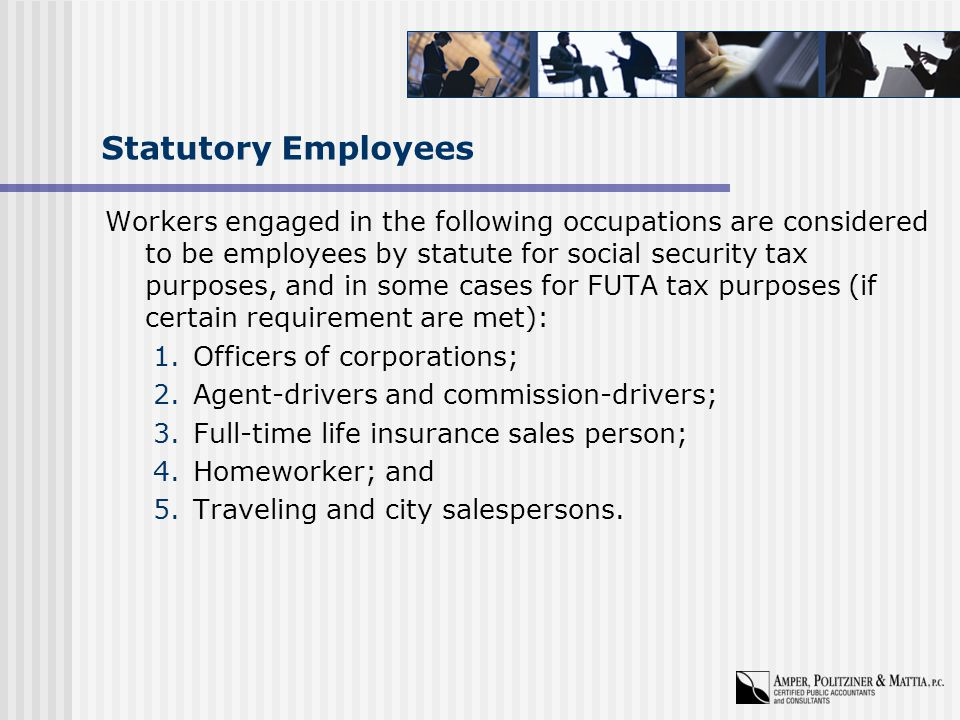 Statutory Employees Workers engaged in the following occupations are considered to be employees by statute for social security tax purposes, and in some cases for FUTA tax purposes (if certain requirement are met): 1.Officers of corporations; 2.Agent-drivers and commission-drivers; 3.Full-time life insurance sales person; 4.Homeworker; and 5.Traveling and city salespersons.