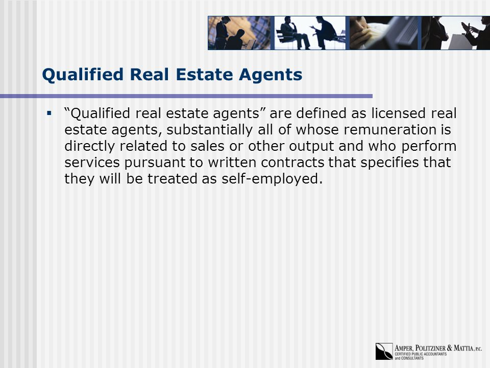 Qualified Real Estate Agents  Qualified real estate agents are defined as licensed real estate agents, substantially all of whose remuneration is directly related to sales or other output and who perform services pursuant to written contracts that specifies that they will be treated as self-employed.
