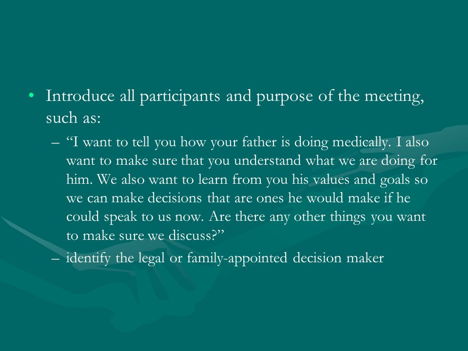 Introduce all participants and purpose of the meeting, such as: – – I want to tell you how your father is doing medically.