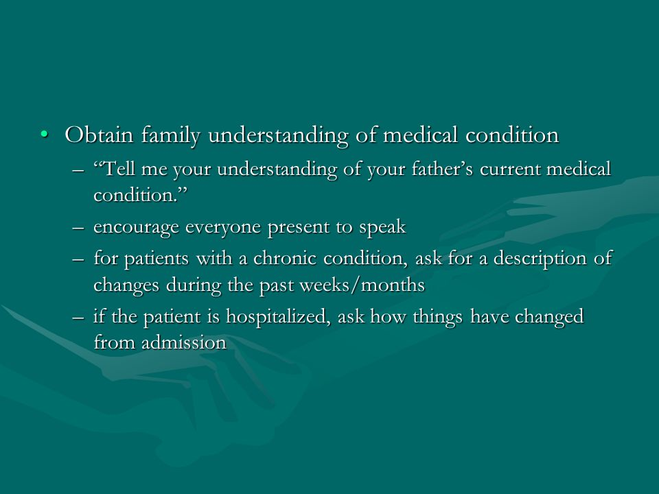 Obtain family understanding of medical conditionObtain family understanding of medical condition – Tell me your understanding of your father's current medical condition. –encourage everyone present to speak –for patients with a chronic condition, ask for a description of changes during the past weeks/months –if the patient is hospitalized, ask how things have changed from admission