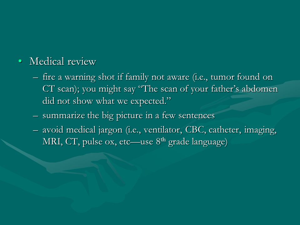 Medical reviewMedical review –fire a warning shot if family not aware (i.e., tumor found on CT scan); you might say The scan of your father's abdomen did not show what we expected. –summarize the big picture in a few sentences –avoid medical jargon (i.e., ventilator, CBC, catheter, imaging, MRI, CT, pulse ox, etc—use 8 th grade language)