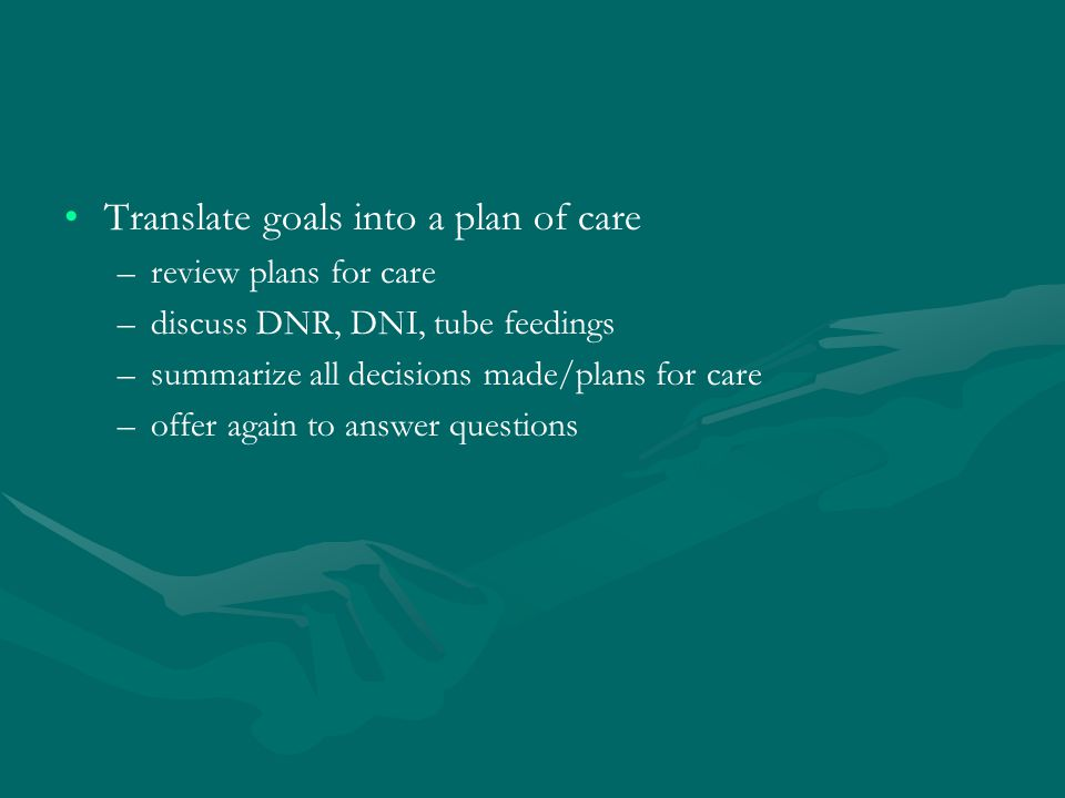 Translate goals into a plan of care – –review plans for care – –discuss DNR, DNI, tube feedings – –summarize all decisions made/plans for care – –offer again to answer questions
