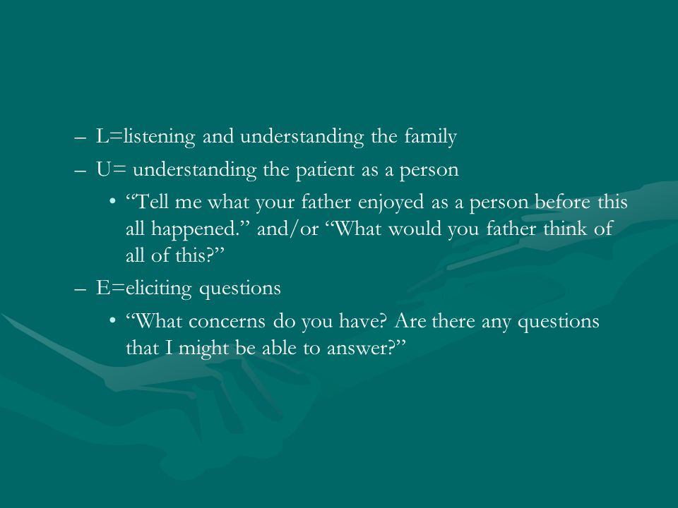 – –L=listening and understanding the family – –U= understanding the patient as a person Tell me what your father enjoyed as a person before this all happened. and/or What would you father think of all of this – –E=eliciting questions What concerns do you have.