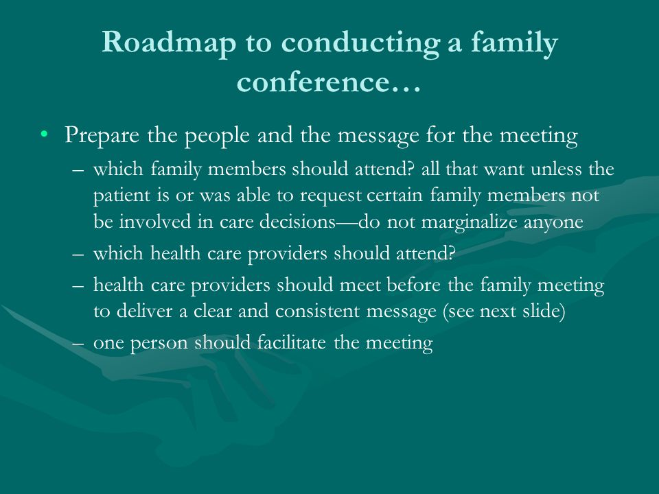 Roadmap to conducting a family conference… PreparePrepare –review the chart –speak with attending physician(s) and consultants and unify message –know all family psychosocial information –clarify goals for the meeting –decide who from the medical team will be there –establish proper setting (not in a hallway!) –take a deep breath
