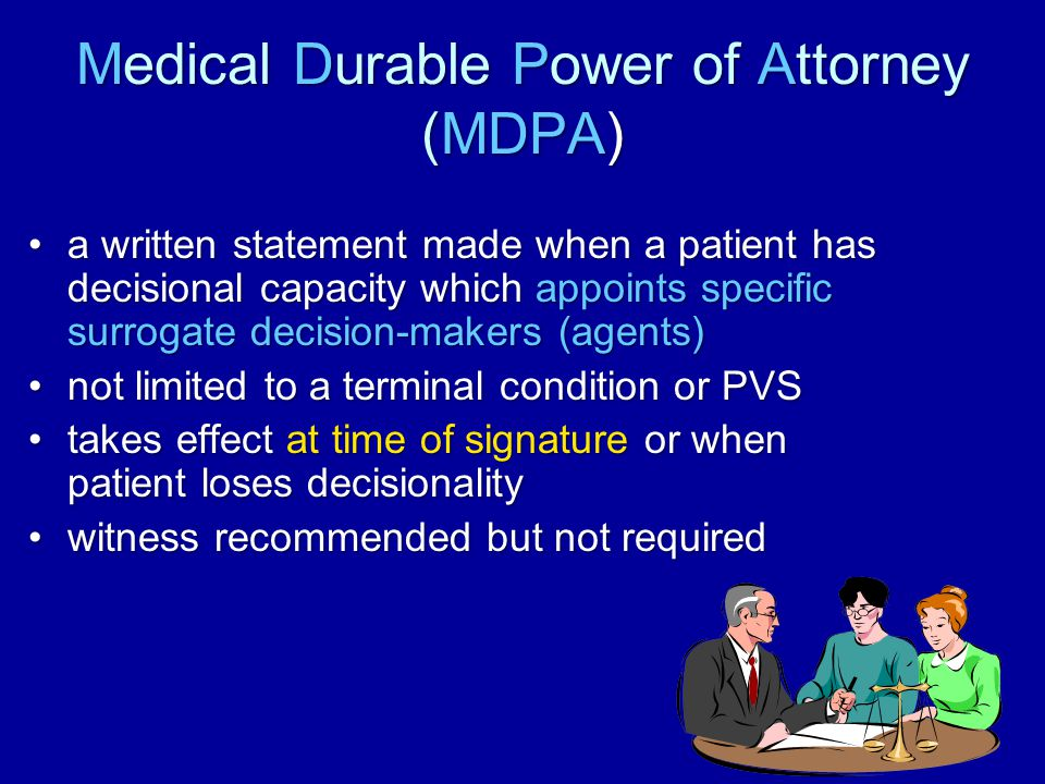 13 Medical Durable Power of Attorney (MDPA) a written statement made when a patient has decisional capacity which appoints specific surrogate decision