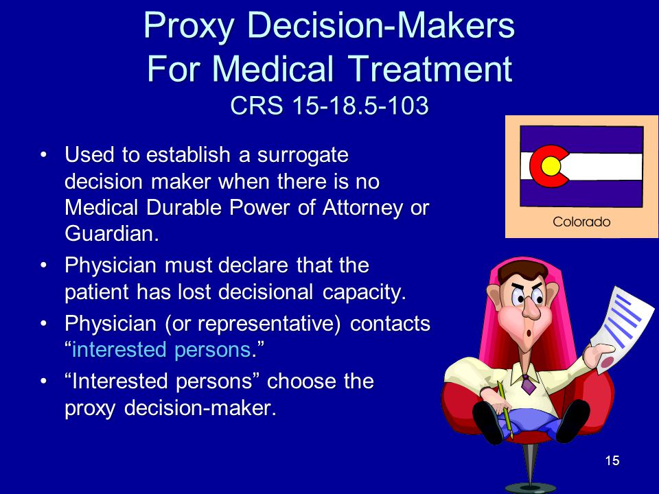 15 Proxy Decision-Makers For Medical Treatment CRS 15-18.5-103 Used to establish a surrogate decision maker when there is no Medical Durable Power of