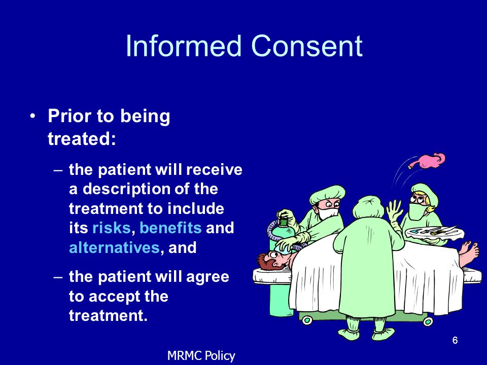 6 Informed Consent Prior to being treated: –the patient will receive a description of the treatment to include its risks, benefits and alternatives, a