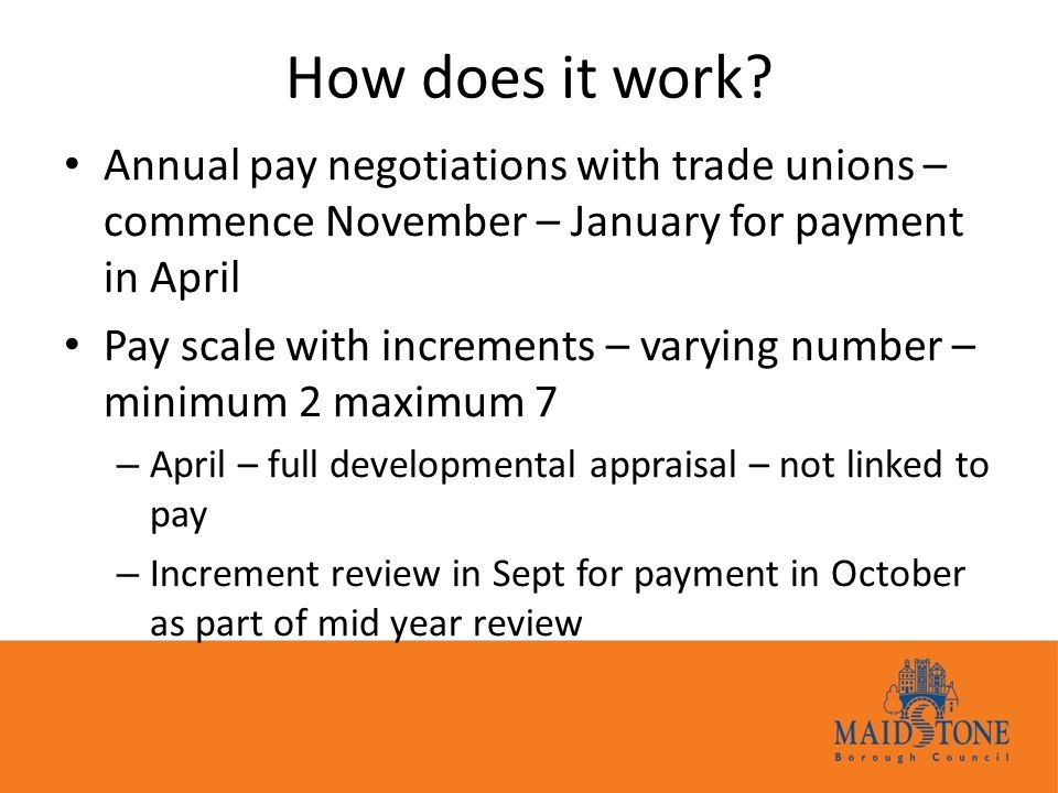 How does it work? Annual pay negotiations with trade unions – commence November – January for payment in April Pay scale with increments – varying num