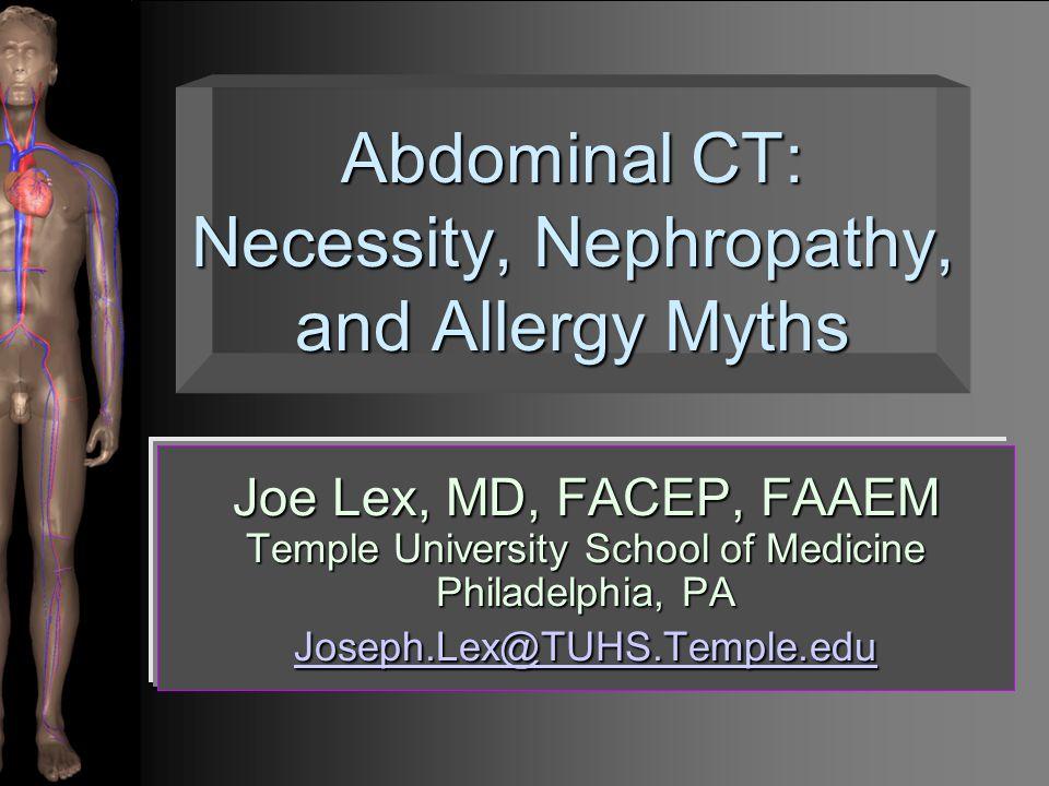 Abdominal CT: Necessity, Nephropathy, and Allergy Myths Joe Lex, MD, FACEP, FAAEM Temple University School of Medicine Philadelphia, PA Joseph.Lex@TUHS.Temple.edu