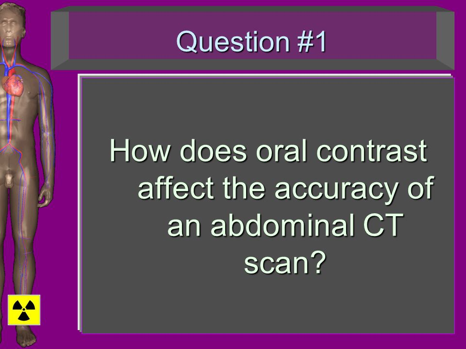 Question #1 How does oral contrast affect the accuracy of an abdominal CT scan?