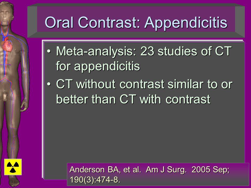 Oral Contrast: Appendicitis Meta-analysis: 23 studies of CT for appendicitisMeta-analysis: 23 studies of CT for appendicitis CT without contrast similar to or better than CT with contrastCT without contrast similar to or better than CT with contrast Anderson BA, et al.