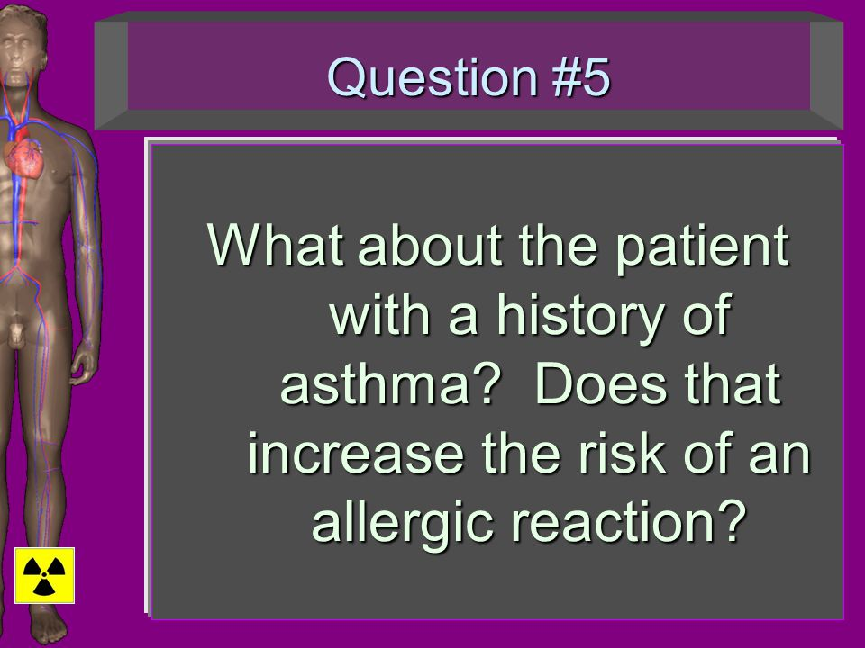 Question #5 What about the patient with a history of asthma? Does that increase the risk of an allergic reaction?