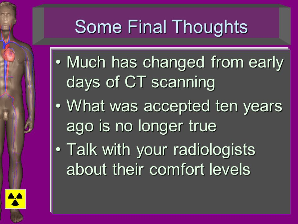 Some Final Thoughts Much has changed from early days of CT scanningMuch has changed from early days of CT scanning What was accepted ten years ago is