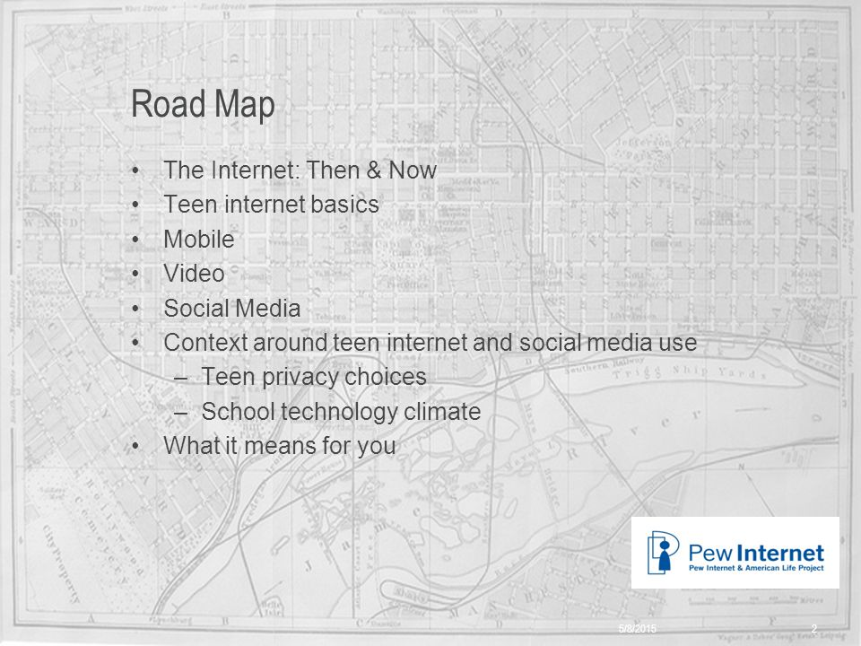 Title of presentation Road Map The Internet: Then & Now Teen internet basics Mobile Video Social Media Context around teen internet and social media use –Teen privacy choices –School technology climate What it means for you 5/8/20152