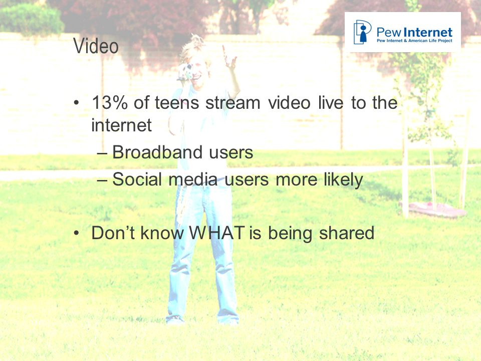 Title of presentation Video 13% of teens stream video live to the internet –Broadband users –Social media users more likely Don't know WHAT is being shared 27