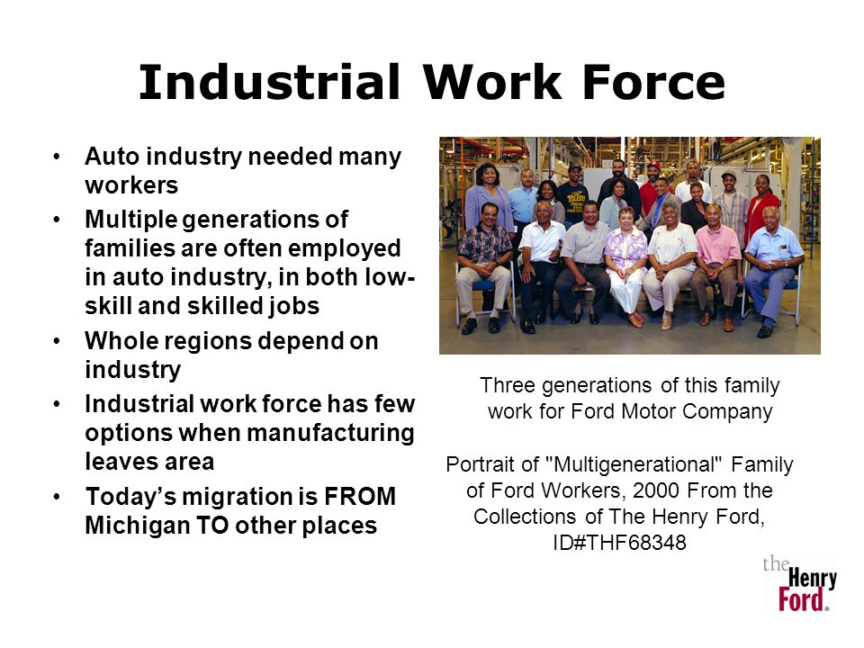 Industrial Work Force Auto industry needed many workers Multiple generations of families are often employed in auto industry, in both low- skill and s