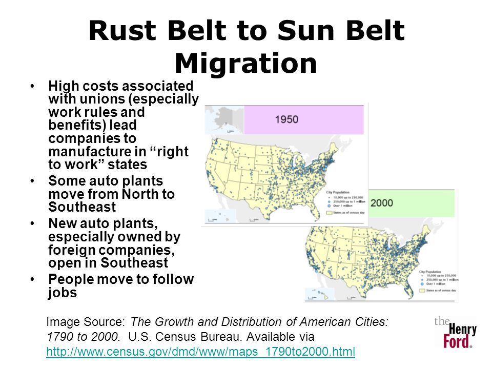 "Rust Belt to Sun Belt Migration High costs associated with unions (especially work rules and benefits) lead companies to manufacture in ""right to work"