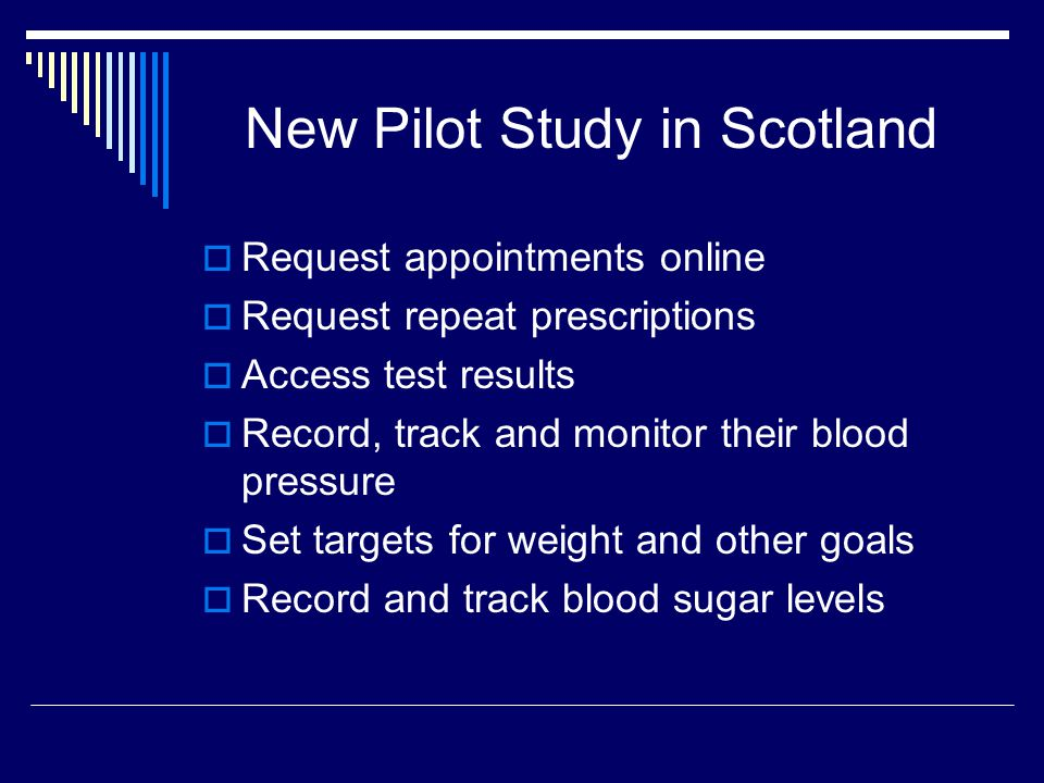 New Pilot Study in Scotland  Request appointments online  Request repeat prescriptions  Access test results  Record, track and monitor their blood pressure  Set targets for weight and other goals  Record and track blood sugar levels