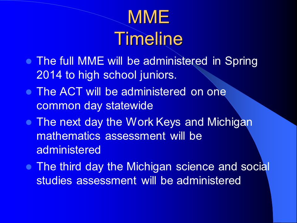MME What is the MME? The Michigan Merit Exam is the revised state assessment program for the high school level. Full implementation of the program sta