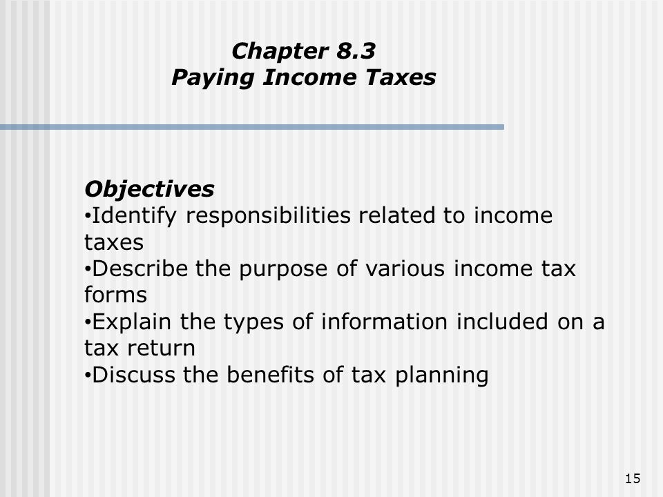 15 Chapter 8.3 Paying Income Taxes Objectives Identify responsibilities related to income taxes Describe the purpose of various income tax forms Expla