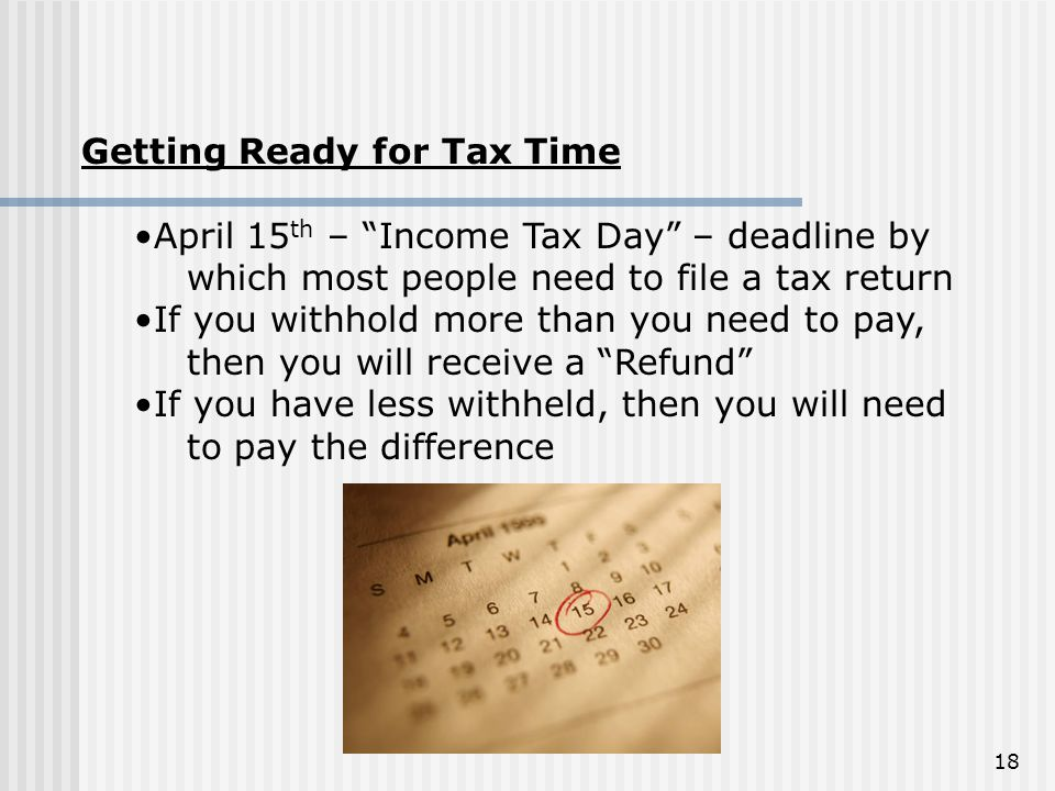 """Getting Ready for Tax Time April 15 th – """"Income Tax Day"""" – deadline by which most people need to file a tax return If you withhold more than you need"""