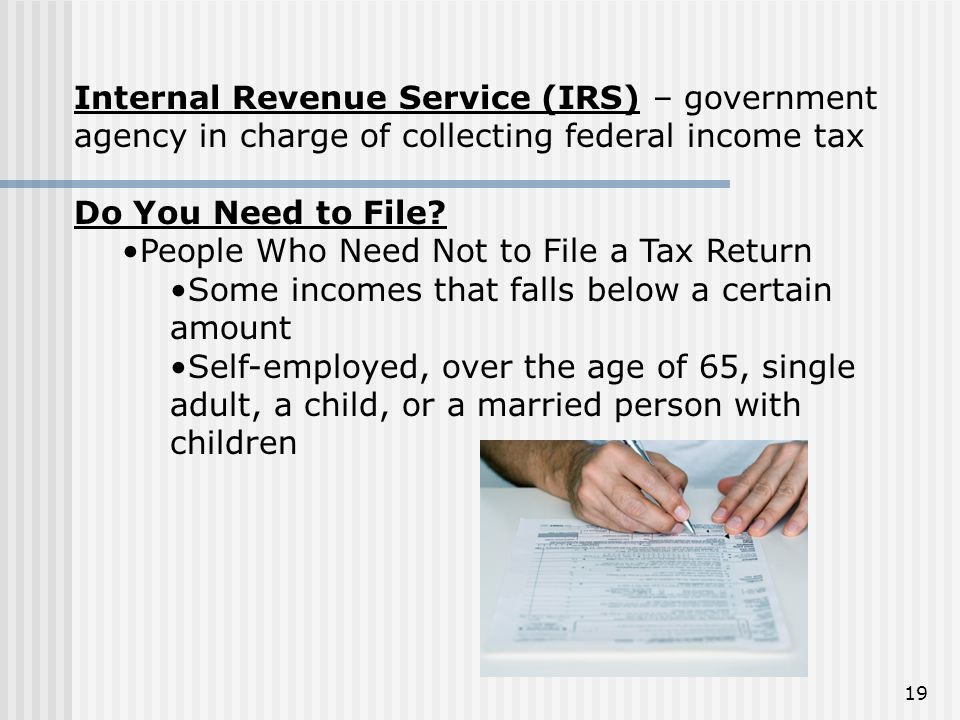 Internal Revenue Service (IRS) – government agency in charge of collecting federal income tax Do You Need to File? People Who Need Not to File a Tax R