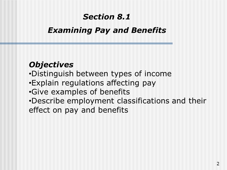 Types of Pay Salary – is a set amount of money earned by an employee per year or other fixed length of time Wages – are employee earnings that are paid by the hour, day, or item Piecework – work for which wages are based on the number of items or pieces produced Commission – is a fixed percentage or amount of profit given to an employee in exchange in addition to regular pay Bonus – is a sum of money paid to an employee in addition to regular pay Tip – is money given to an employee by customers in exchange for a service 3
