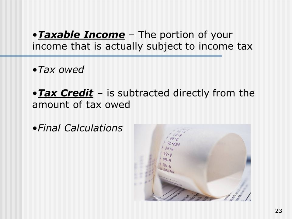 Taxable Income – The portion of your income that is actually subject to income tax Tax owed Tax Credit – is subtracted directly from the amount of tax