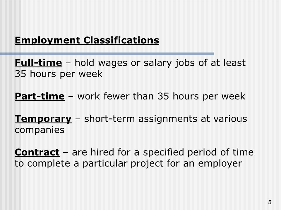 Employment Classifications Full-time – hold wages or salary jobs of at least 35 hours per week Part-time – work fewer than 35 hours per week Temporary
