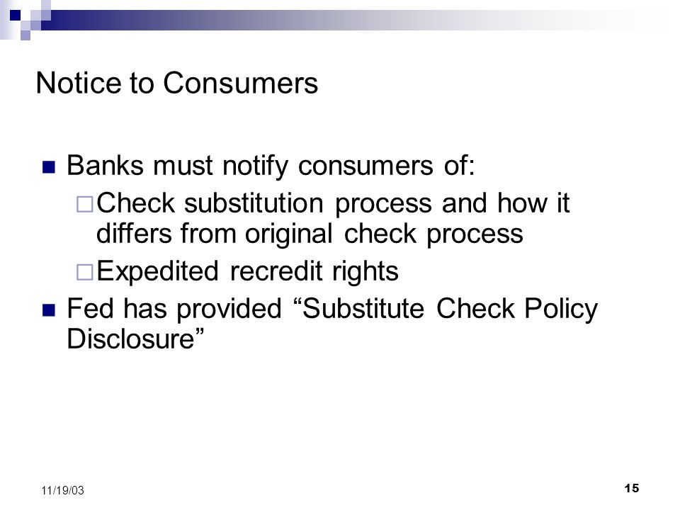 15 11/19/03 Notice to Consumers Banks must notify consumers of:  Check substitution process and how it differs from original check process  Expedited recredit rights Fed has provided Substitute Check Policy Disclosure
