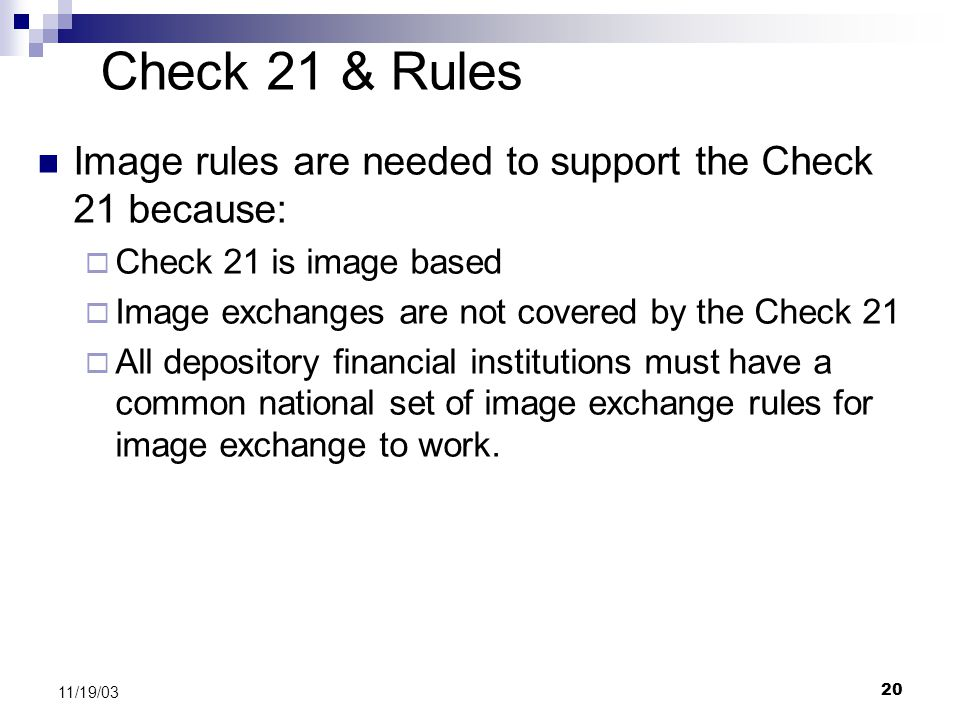 20 11/19/03 Check 21 & Rules Image rules are needed to support the Check 21 because:  Check 21 is image based  Image exchanges are not covered by the Check 21  All depository financial institutions must have a common national set of image exchange rules for image exchange to work.