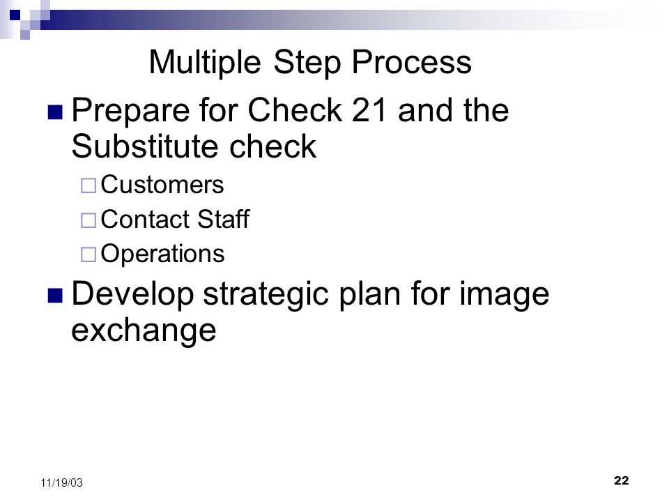 22 11/19/03 Multiple Step Process Prepare for Check 21 and the Substitute check  Customers  Contact Staff  Operations Develop strategic plan for image exchange