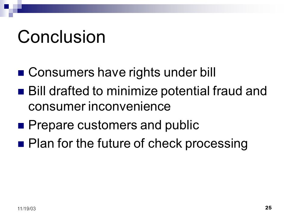 25 11/19/03 Conclusion Consumers have rights under bill Bill drafted to minimize potential fraud and consumer inconvenience Prepare customers and public Plan for the future of check processing