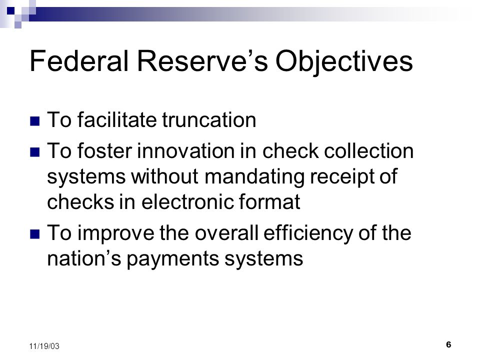 6 11/19/03 Federal Reserve's Objectives To facilitate truncation To foster innovation in check collection systems without mandating receipt of checks in electronic format To improve the overall efficiency of the nation's payments systems