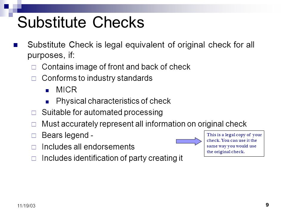 9 11/19/03 Substitute Checks Substitute Check is legal equivalent of original check for all purposes, if:  Contains image of front and back of check  Conforms to industry standards MICR Physical characteristics of check  Suitable for automated processing  Must accurately represent all information on original check  Bears legend -  Includes all endorsements  Includes identification of party creating it This is a legal copy of your check.