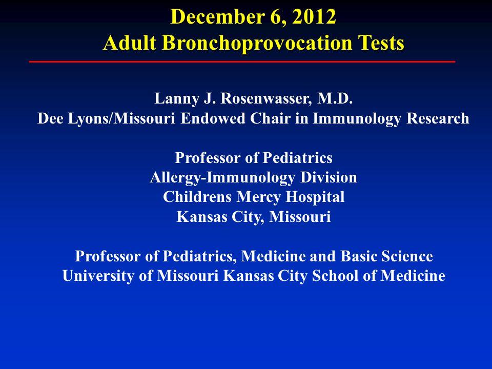 December 6, 2012 Adult Bronchoprovocation Tests Lanny J. Rosenwasser, M.D. Dee Lyons/Missouri Endowed Chair in Immunology Research Professor of Pediat