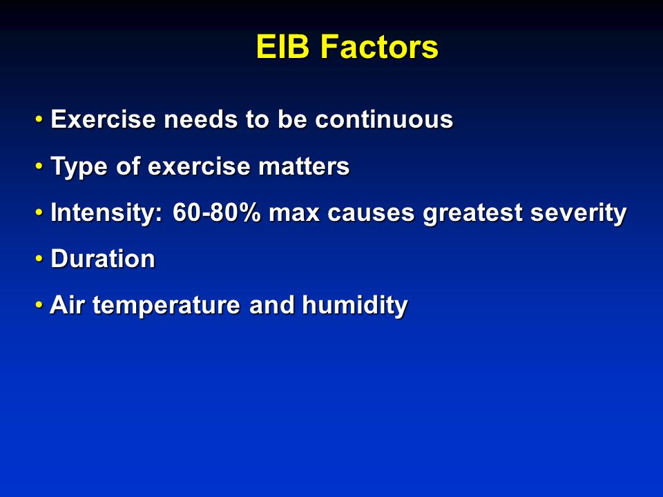 Exercise needs to be continuous Exercise needs to be continuous Type of exercise matters Type of exercise matters Intensity: 60-80% max causes greatest severity Intensity: 60-80% max causes greatest severity Duration Duration Air temperature and humidity Air temperature and humidity EIB Factors