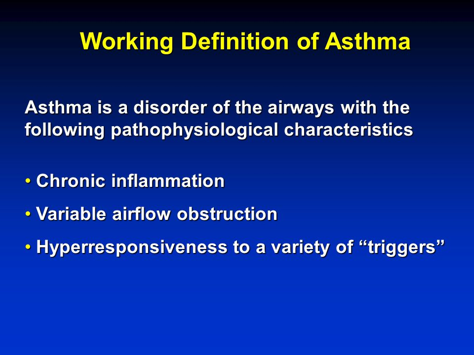Working Definition of Asthma Asthma is a disorder of the airways with the following pathophysiological characteristics Chronic inflammation Chronic in