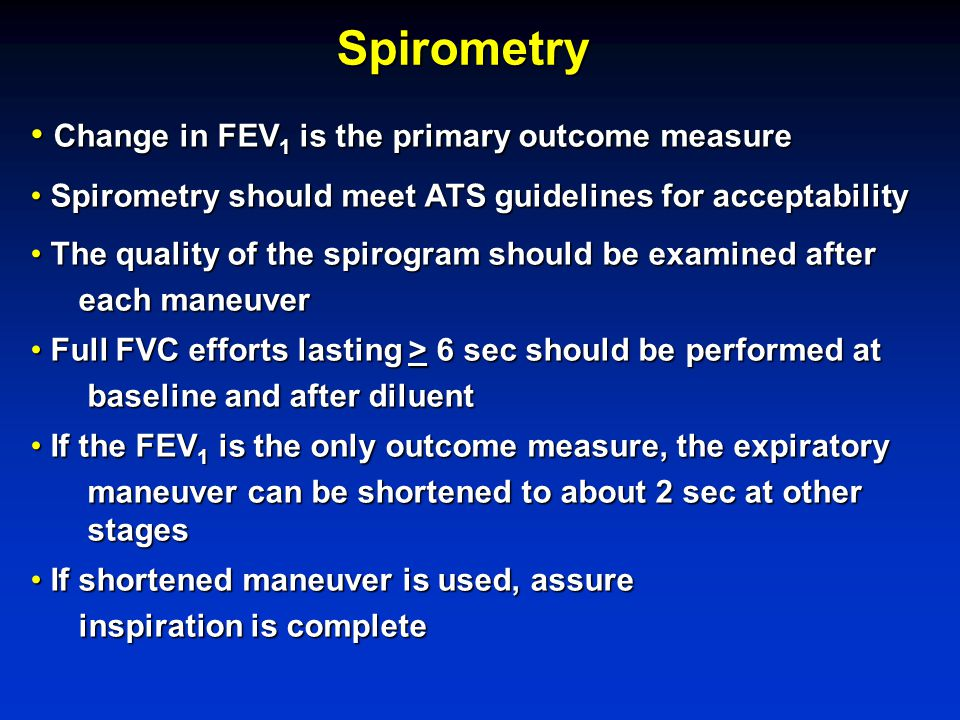 Spirometry Change in FEV 1 is the primary outcome measure Change in FEV 1 is the primary outcome measure Spirometry should meet ATS guidelines for acceptability Spirometry should meet ATS guidelines for acceptability The quality of the spirogram should be examined after The quality of the spirogram should be examined after each maneuver Full FVC efforts lasting > 6 sec should be performed at Full FVC efforts lasting > 6 sec should be performed at baseline and after diluent baseline and after diluent If the FEV 1 is the only outcome measure, the expiratory If the FEV 1 is the only outcome measure, the expiratory maneuver can be shortened to about 2 sec at other maneuver can be shortened to about 2 sec at other stages stages If shortened maneuver is used, assure If shortened maneuver is used, assure inspiration is complete