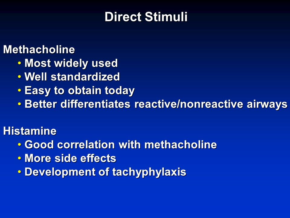 Direct Stimuli Methacholine Most widely used Most widely used Well standardized Well standardized Easy to obtain today Easy to obtain today Better differentiates reactive/nonreactive airways Better differentiates reactive/nonreactive airwaysHistamine Good correlation with methacholine Good correlation with methacholine More side effects More side effects Development of tachyphylaxis Development of tachyphylaxis