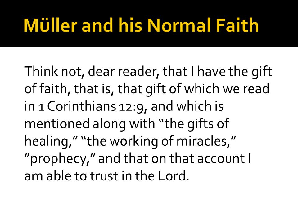 Think not, dear reader, that I have the gift of faith, that is, that gift of which we read in 1 Corinthians 12:9, and which is mentioned along with the gifts of healing, the working of miracles, prophecy, and that on that account I am able to trust in the Lord.