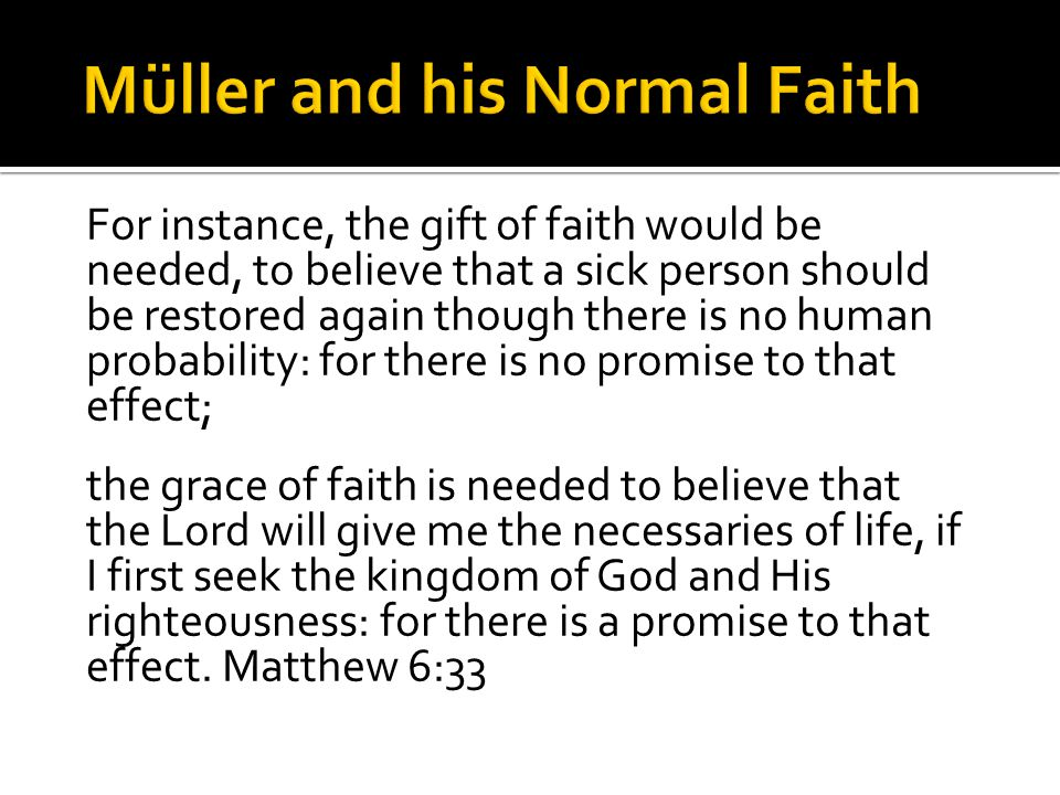 For instance, the gift of faith would be needed, to believe that a sick person should be restored again though there is no human probability: for there is no promise to that effect; the grace of faith is needed to believe that the Lord will give me the necessaries of life, if I first seek the kingdom of God and His righteousness: for there is a promise to that effect.