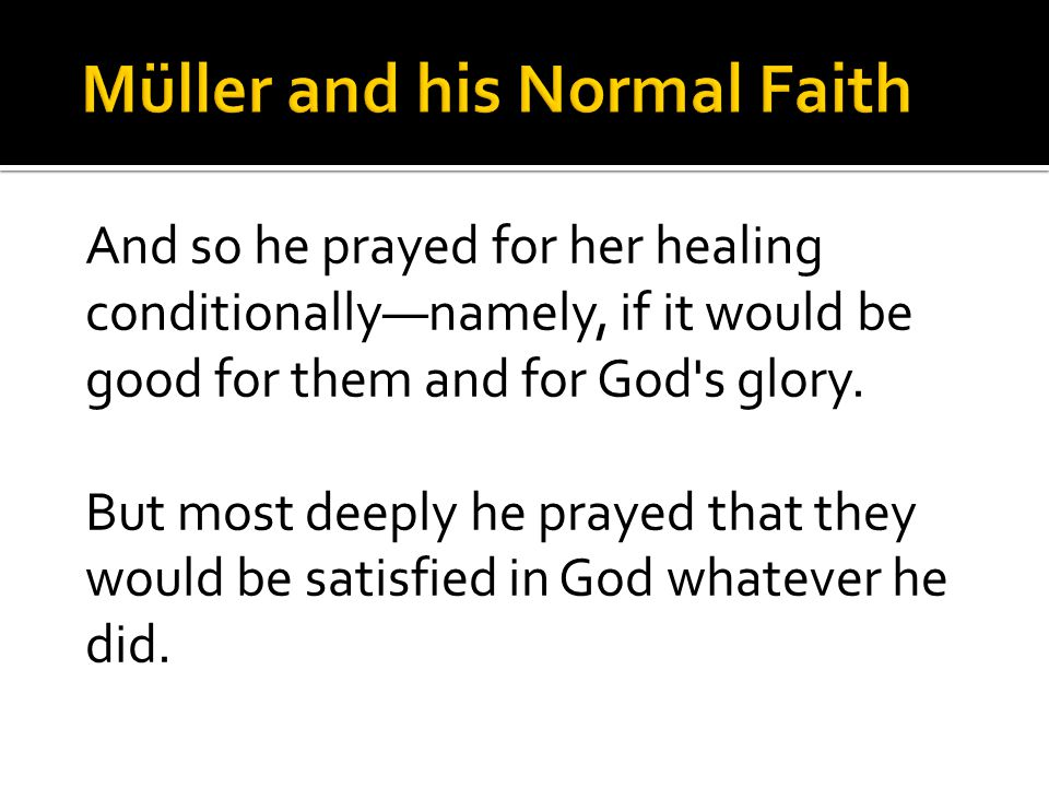 And so he prayed for her healing conditionally—namely, if it would be good for them and for God s glory.