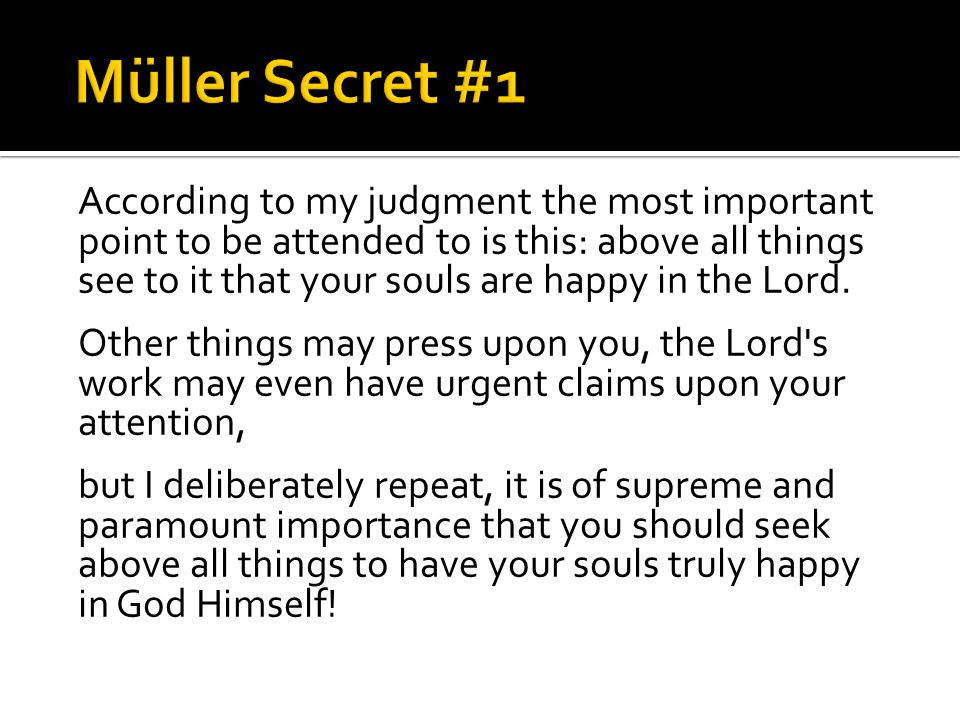 According to my judgment the most important point to be attended to is this: above all things see to it that your souls are happy in the Lord.