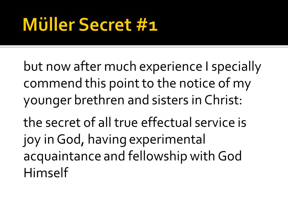 but now after much experience I specially commend this point to the notice of my younger brethren and sisters in Christ: the secret of all true effectual service is joy in God, having experimental acquaintance and fellowship with God Himself