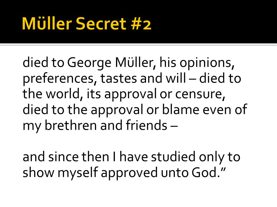 died to George Müller, his opinions, preferences, tastes and will – died to the world, its approval or censure, died to the approval or blame even of my brethren and friends – and since then I have studied only to show myself approved unto God.