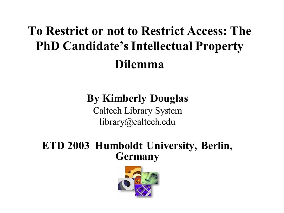 To Restrict or not to Restrict Access: The PhD Candidate's Intellectual Property Dilemma By Kimberly Douglas Caltech Library System library@caltech.edu ETD 2003 Humboldt University, Berlin, Germany