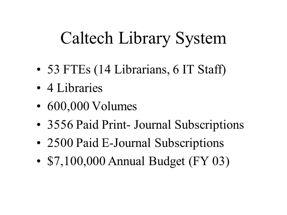 Caltech Library System 53 FTEs (14 Librarians, 6 IT Staff) 4 Libraries 600,000 Volumes 3556 Paid Print- Journal Subscriptions 2500 Paid E-Journal Subscriptions $7,100,000 Annual Budget (FY 03)